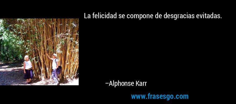 La felicidad se compone de desgracias evitadas. – Alphonse Karr