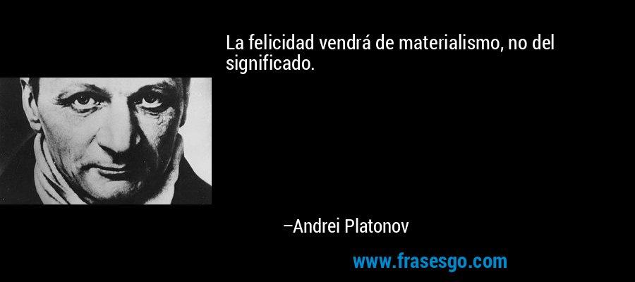 La felicidad vendrá de materialismo, no del significado. – Andrei Platonov
