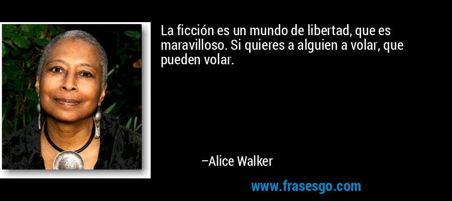 La ficción es un mundo de libertad, que es maravilloso. Si quieres a alguien a volar, que pueden volar. – Alice Walker