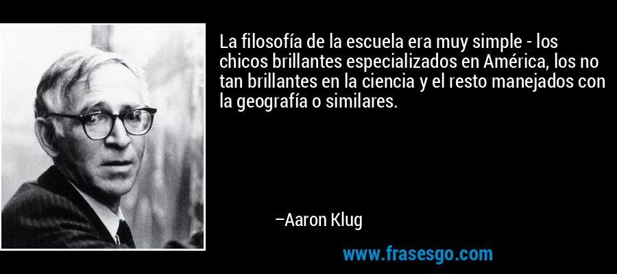 La filosofía de la escuela era muy simple - los chicos brillantes especializados en América, los no tan brillantes en la ciencia y el resto manejados con la geografía o similares. – Aaron Klug