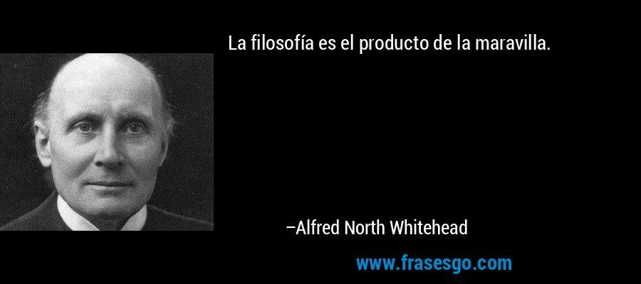La filosofía es el producto de la maravilla. – Alfred North Whitehead