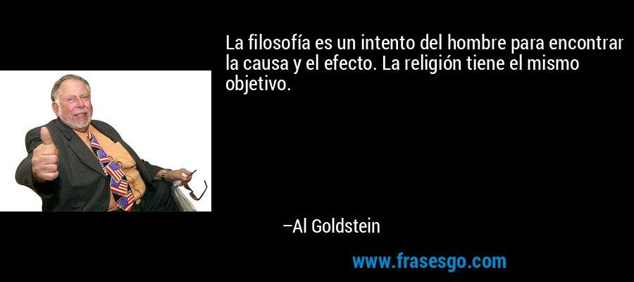 La filosofía es un intento del hombre para encontrar la causa y el efecto. La religión tiene el mismo objetivo. – Al Goldstein