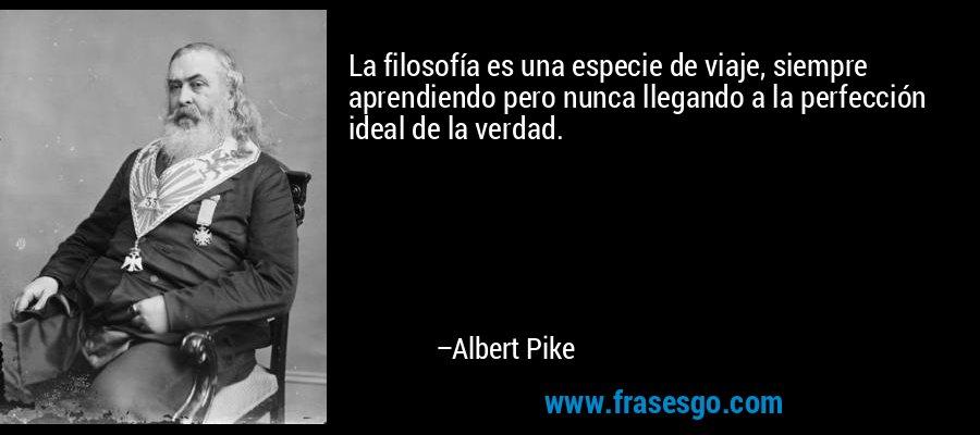 La filosofía es una especie de viaje, siempre aprendiendo pero nunca llegando a la perfección ideal de la verdad. – Albert Pike