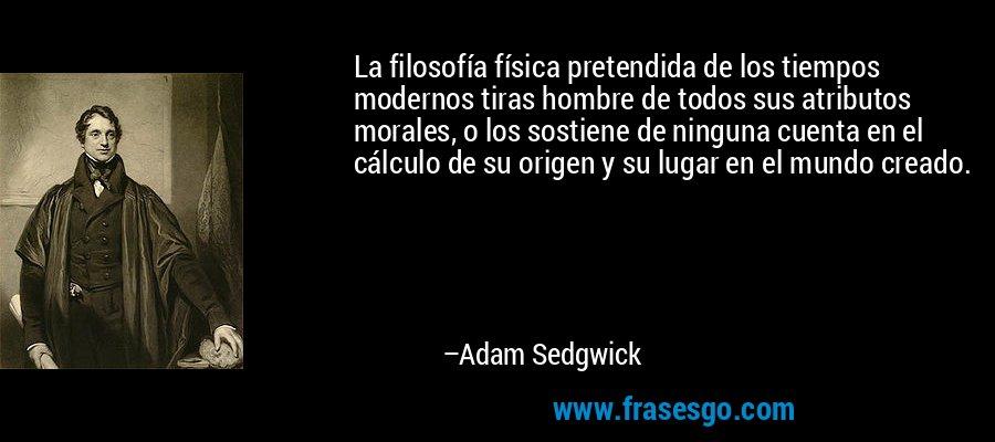 La filosofía física pretendida de los tiempos modernos tiras hombre de todos sus atributos morales, o los sostiene de ninguna cuenta en el cálculo de su origen y su lugar en el mundo creado. – Adam Sedgwick