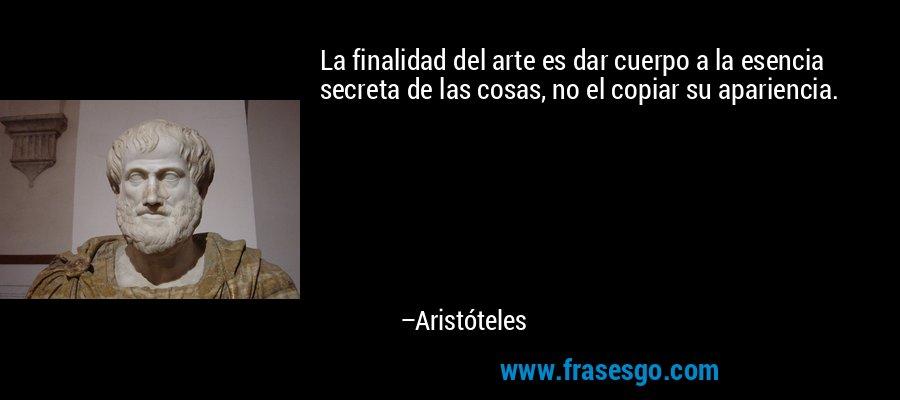 La finalidad del arte es dar cuerpo a la esencia secreta de las cosas, no el copiar su apariencia. – Aristóteles