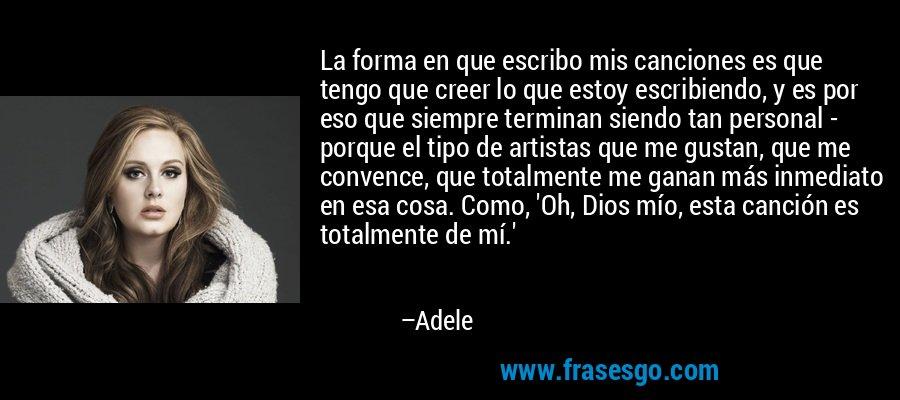 La forma en que escribo mis canciones es que tengo que creer lo que estoy escribiendo, y es por eso que siempre terminan siendo tan personal - porque el tipo de artistas que me gustan, que me convence, que totalmente me ganan más inmediato en esa cosa. Como, 'Oh, Dios mío, esta canción es totalmente de mí.' – Adele