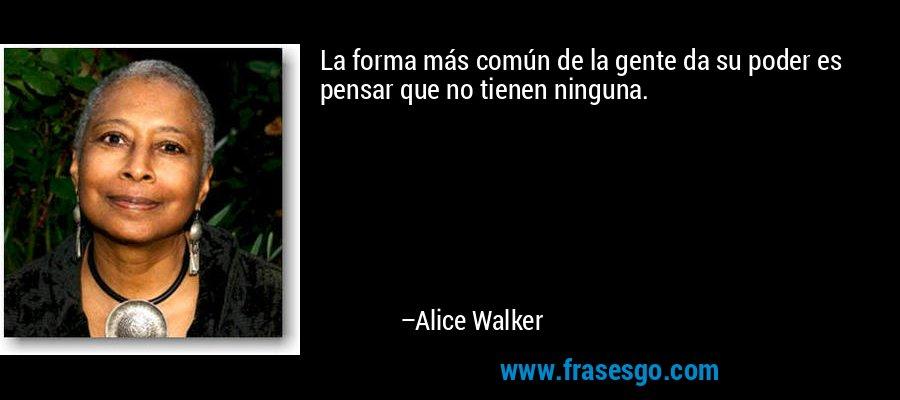 La forma más común de la gente da su poder es pensar que no tienen ninguna. – Alice Walker
