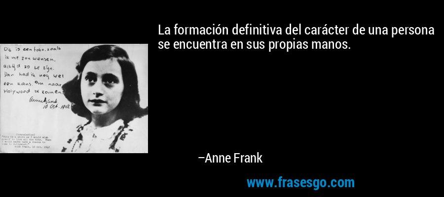 La formación definitiva del carácter de una persona se encuentra en sus propias manos. – Anne Frank