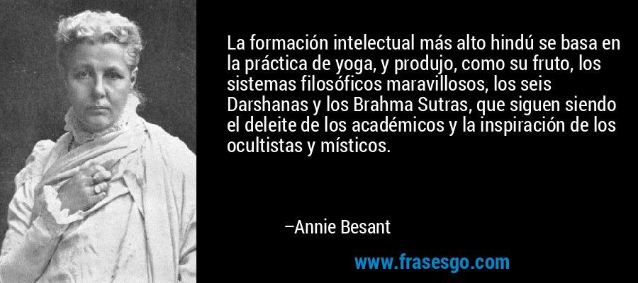La formación intelectual más alto hindú se basa en la práctica de yoga, y produjo, como su fruto, los sistemas filosóficos maravillosos, los seis Darshanas y los Brahma Sutras, que siguen siendo el deleite de los académicos y la inspiración de los ocultistas y místicos. – Annie Besant