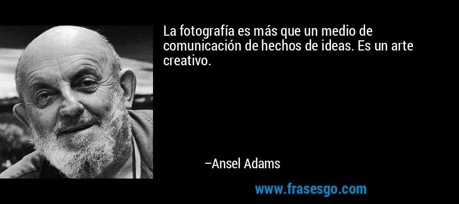 La fotografía es más que un medio de comunicación de hechos de ideas. Es un arte creativo. – Ansel Adams