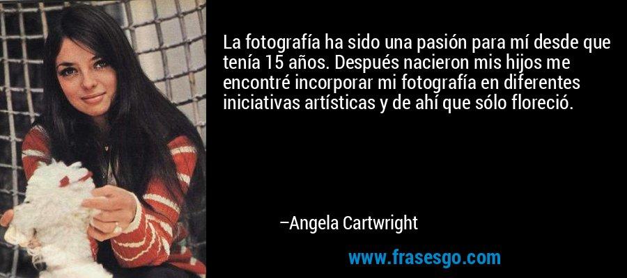 La fotografía ha sido una pasión para mí desde que tenía 15 años. Después nacieron mis hijos me encontré incorporar mi fotografía en diferentes iniciativas artísticas y de ahí que sólo floreció. – Angela Cartwright