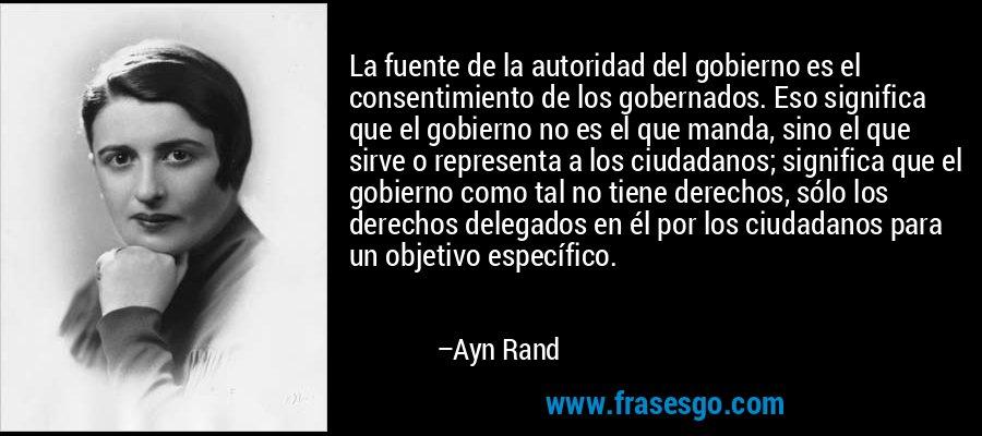 La fuente de la autoridad del gobierno es el consentimiento de los gobernados. Eso significa que el gobierno no es el que manda, sino el que sirve o representa a los ciudadanos; significa que el gobierno como tal no tiene derechos, sólo los derechos delegados en él por los ciudadanos para un objetivo específico. – Ayn Rand