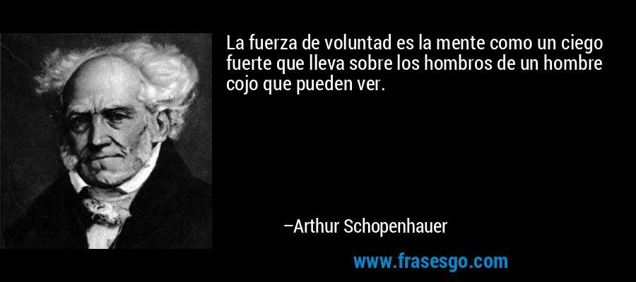 La fuerza de voluntad es la mente como un ciego fuerte que lleva sobre los hombros de un hombre cojo que pueden ver. – Arthur Schopenhauer