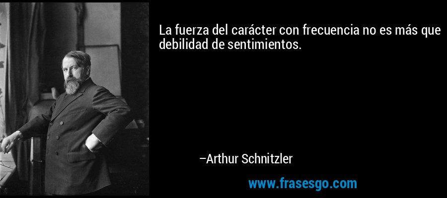 La fuerza del carácter con frecuencia no es más que debilidad de sentimientos. – Arthur Schnitzler
