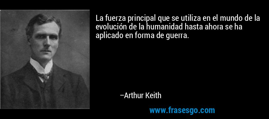 La fuerza principal que se utiliza en el mundo de la evolución de la humanidad hasta ahora se ha aplicado en forma de guerra. – Arthur Keith