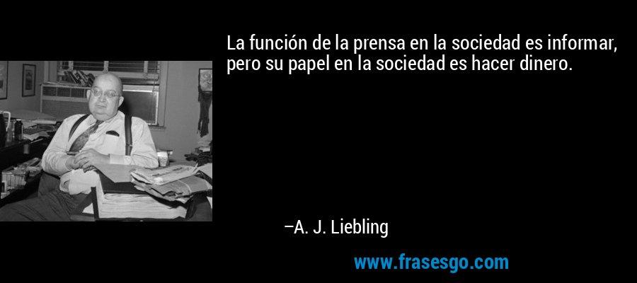 La función de la prensa en la sociedad es informar, pero su papel en la sociedad es hacer dinero. – A. J. Liebling