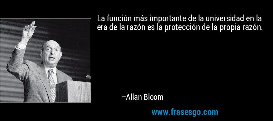 La función más importante de la universidad en la era de la razón es la protección de la propia razón. – Allan Bloom