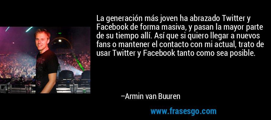 La generación más joven ha abrazado Twitter y Facebook de forma masiva, y pasan la mayor parte de su tiempo allí. Así que si quiero llegar a nuevos fans o mantener el contacto con mi actual, trato de usar Twitter y Facebook tanto como sea posible. – Armin van Buuren