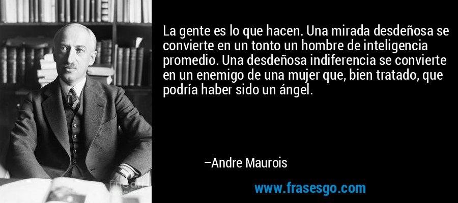 La gente es lo que hacen. Una mirada desdeñosa se convierte en un tonto un hombre de inteligencia promedio. Una desdeñosa indiferencia se convierte en un enemigo de una mujer que, bien tratado, que podría haber sido un ángel. – Andre Maurois