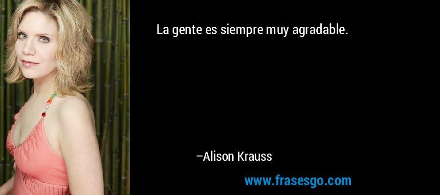 La gente es siempre muy agradable. – Alison Krauss