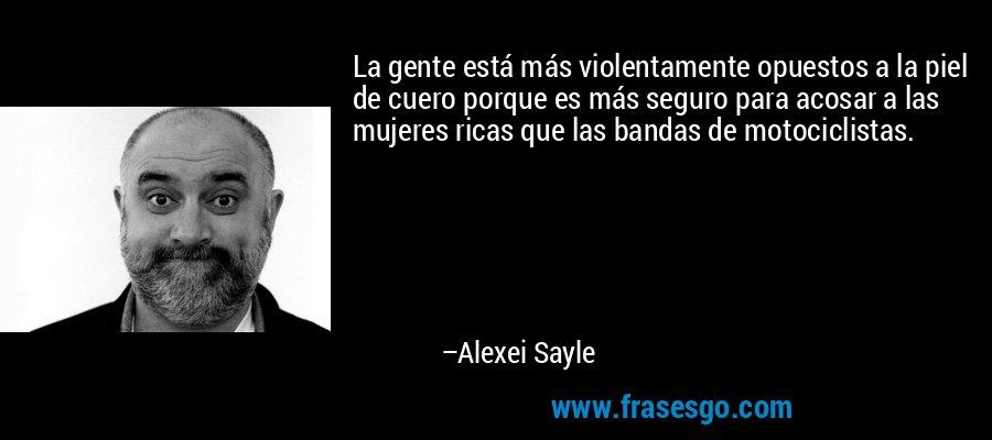 La gente está más violentamente opuestos a la piel de cuero porque es más seguro para acosar a las mujeres ricas que las bandas de motociclistas. – Alexei Sayle