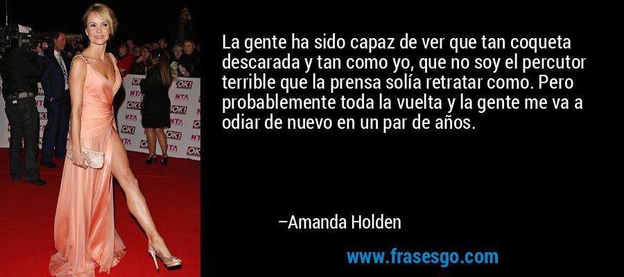 La gente ha sido capaz de ver que tan coqueta descarada y tan como yo, que no soy el percutor terrible que la prensa solía retratar como. Pero probablemente toda la vuelta y la gente me va a odiar de nuevo en un par de años. – Amanda Holden