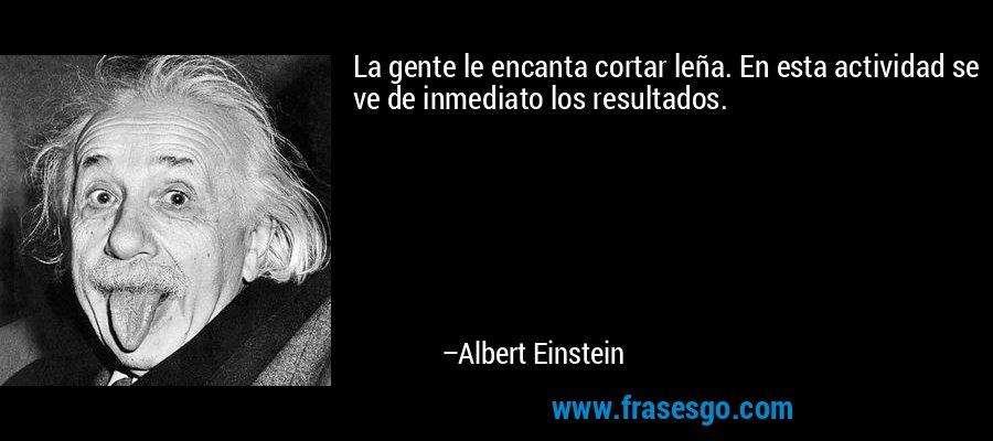 La gente le encanta cortar leña. En esta actividad se ve de inmediato los resultados. – Albert Einstein