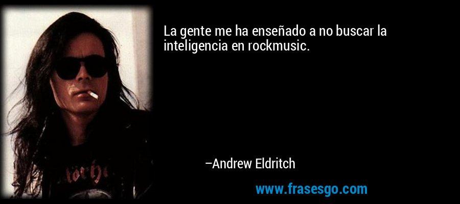 La gente me ha enseñado a no buscar la inteligencia en rockmusic. – Andrew Eldritch