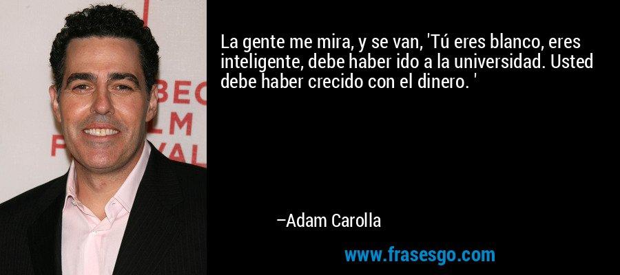 La gente me mira, y se van, 'Tú eres blanco, eres inteligente, debe haber ido a la universidad. Usted debe haber crecido con el dinero. ' – Adam Carolla