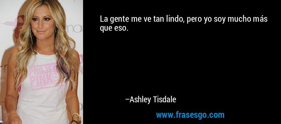 La gente me ve tan lindo, pero yo soy mucho más que eso. – Ashley Tisdale