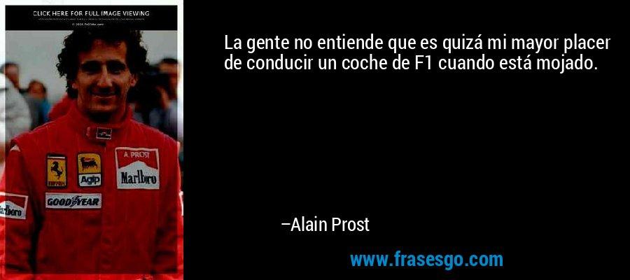 La gente no entiende que es quizá mi mayor placer de conducir un coche de F1 cuando está mojado. – Alain Prost