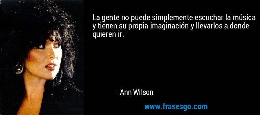 La gente no puede simplemente escuchar la música y tienen su propia imaginación y llevarlos a donde quieren ir. – Ann Wilson