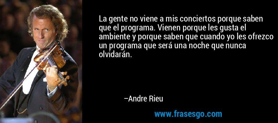 La gente no viene a mis conciertos porque saben que el programa. Vienen porque les gusta el ambiente y porque saben que cuando yo les ofrezco un programa que será una noche que nunca olvidarán. – Andre Rieu