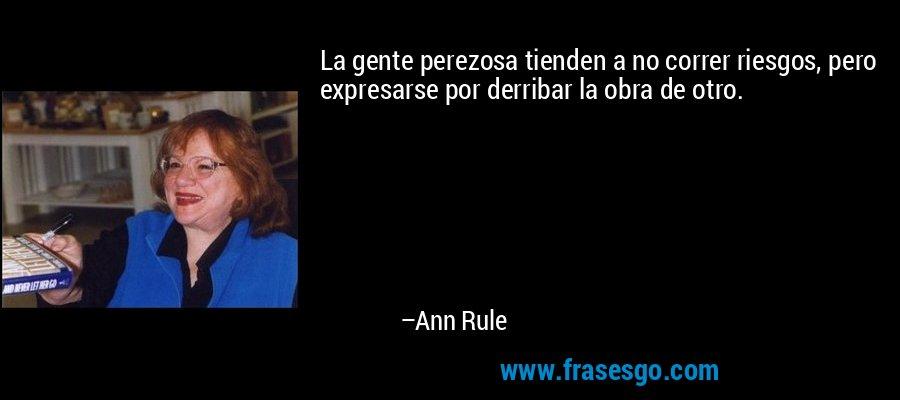 La gente perezosa tienden a no correr riesgos, pero expresarse por derribar la obra de otro. – Ann Rule