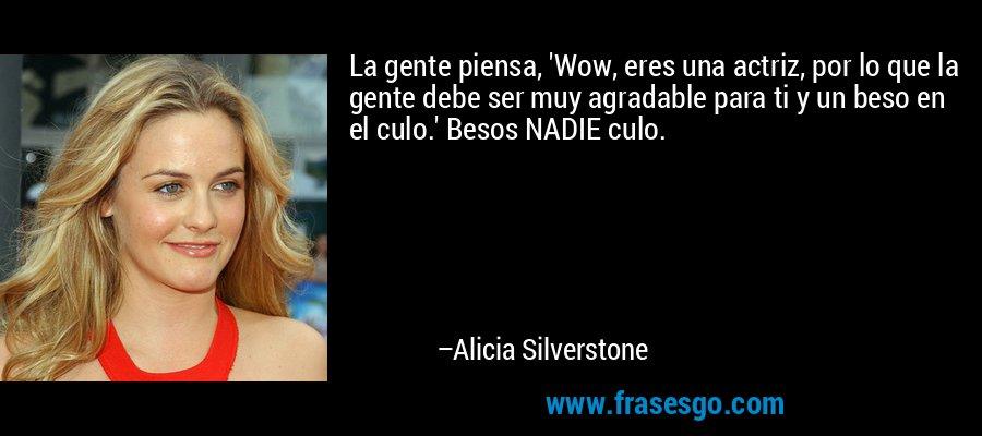 La gente piensa, 'Wow, eres una actriz, por lo que la gente debe ser muy agradable para ti y un beso en el culo.' Besos NADIE culo. – Alicia Silverstone