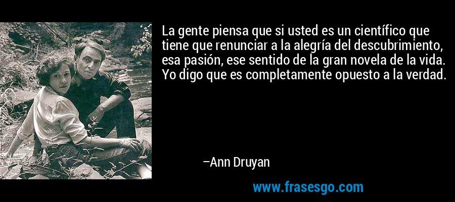 La gente piensa que si usted es un científico que tiene que renunciar a la alegría del descubrimiento, esa pasión, ese sentido de la gran novela de la vida. Yo digo que es completamente opuesto a la verdad. – Ann Druyan