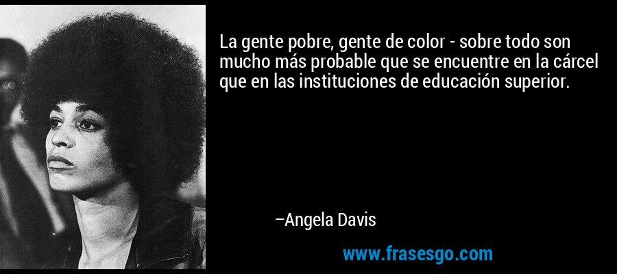 La gente pobre, gente de color - sobre todo son mucho más probable que se encuentre en la cárcel que en las instituciones de educación superior. – Angela Davis