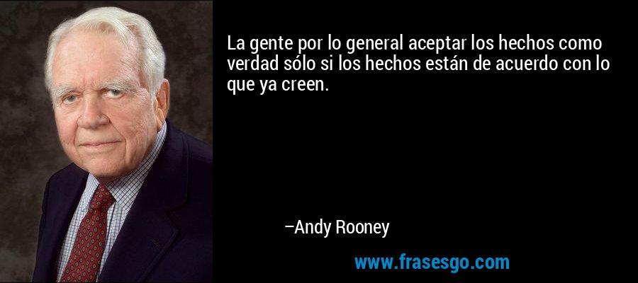 La gente por lo general aceptar los hechos como verdad sólo si los hechos están de acuerdo con lo que ya creen. – Andy Rooney