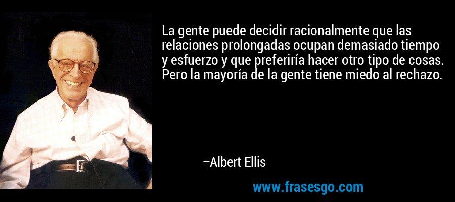 La gente puede decidir racionalmente que las relaciones prolongadas ocupan demasiado tiempo y esfuerzo y que preferiría hacer otro tipo de cosas. Pero la mayoría de la gente tiene miedo al rechazo. – Albert Ellis
