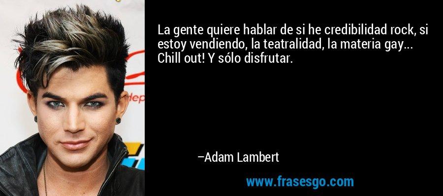 La gente quiere hablar de si he credibilidad rock, si estoy vendiendo, la teatralidad, la materia gay... Chill out! Y sólo disfrutar. – Adam Lambert