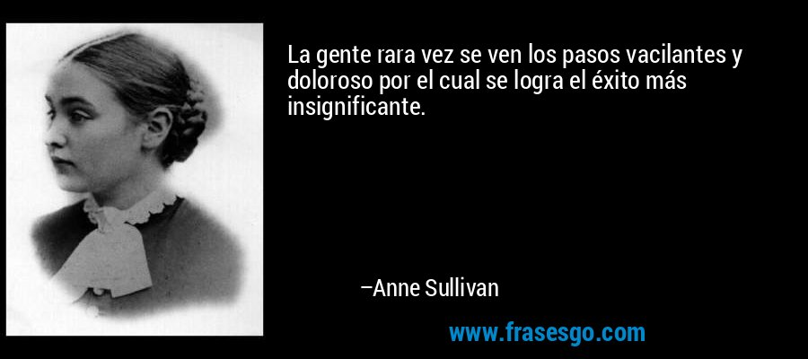 La gente rara vez se ven los pasos vacilantes y doloroso por el cual se logra el éxito más insignificante. – Anne Sullivan