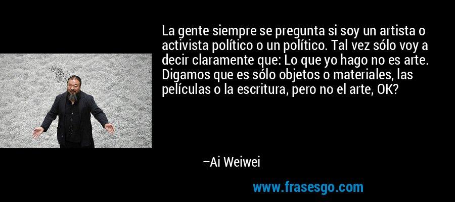 La gente siempre se pregunta si soy un artista o activista político o un político. Tal vez sólo voy a decir claramente que: Lo que yo hago no es arte. Digamos que es sólo objetos o materiales, las películas o la escritura, pero no el arte, OK? – Ai Weiwei