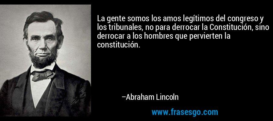 La gente somos los amos legítimos del congreso y los tribunales, no para derrocar la Constitución, sino derrocar a los hombres que pervierten la constitución. – Abraham Lincoln