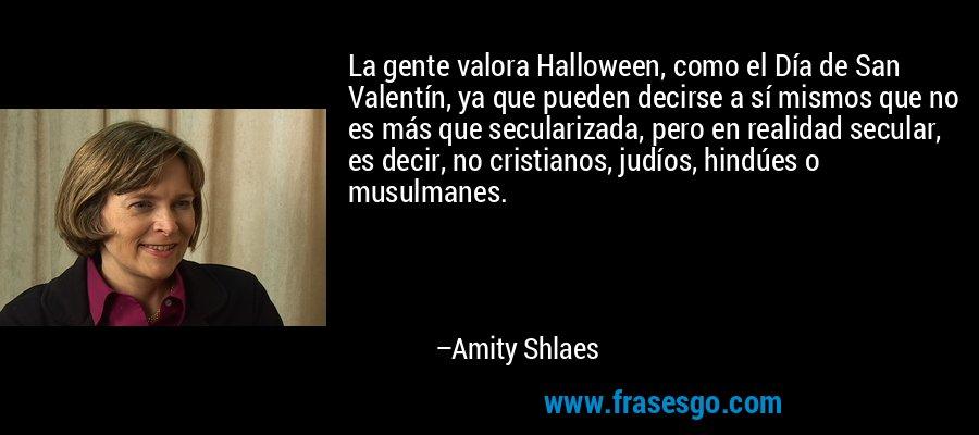 La gente valora Halloween, como el Día de San Valentín, ya que pueden decirse a sí mismos que no es más que secularizada, pero en realidad secular, es decir, no cristianos, judíos, hindúes o musulmanes. – Amity Shlaes