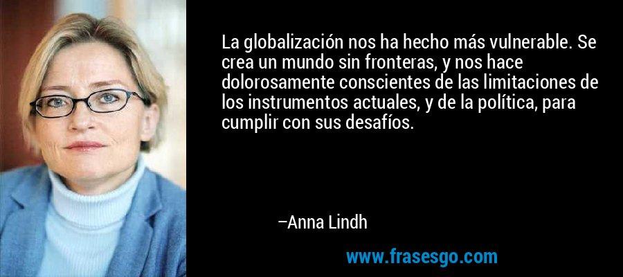 La globalización nos ha hecho más vulnerable. Se crea un mundo sin fronteras, y nos hace dolorosamente conscientes de las limitaciones de los instrumentos actuales, y de la política, para cumplir con sus desafíos. – Anna Lindh