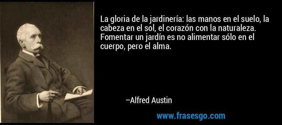 La gloria de la jardinería: las manos en el suelo, la cabeza en el sol, el corazón con la naturaleza. Fomentar un jardín es no alimentar sólo en el cuerpo, pero el alma. – Alfred Austin