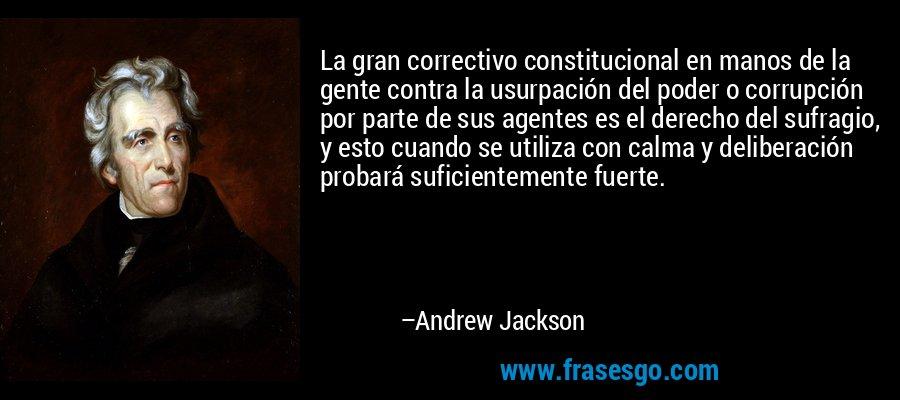 La gran correctivo constitucional en manos de la gente contra la usurpación del poder o corrupción por parte de sus agentes es el derecho del sufragio, y esto cuando se utiliza con calma y deliberación probará suficientemente fuerte. – Andrew Jackson