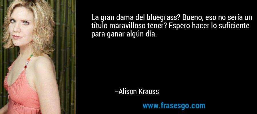 La gran dama del bluegrass? Bueno, eso no sería un título maravilloso tener? Espero hacer lo suficiente para ganar algún día. – Alison Krauss