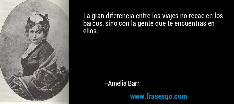 La gran diferencia entre los viajes no recae en los barcos, sino con la gente que te encuentras en ellos. – Amelia Barr