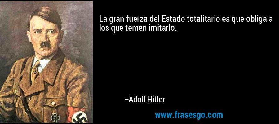 La gran fuerza del Estado totalitario es que obliga a los que temen imitarlo. – Adolf Hitler